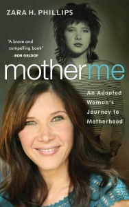 "Writing ""Mother Me"" by Zara Phillips ""Mother Me"" by Zara Phillips An Adopted Woman's Journey to Motherhood"